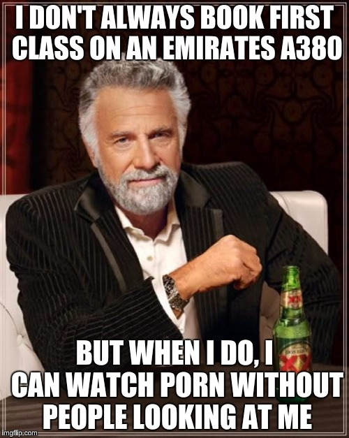 The Most Interesting Man In The World Meme | I DON'T ALWAYS BOOK FIRST CLASS ON AN EMIRATES A380 BUT WHEN I DO, I CAN WATCH PORN WITHOUT PEOPLE LOOKING AT ME | image tagged in memes,the most interesting man in the world | made w/ Imgflip meme maker