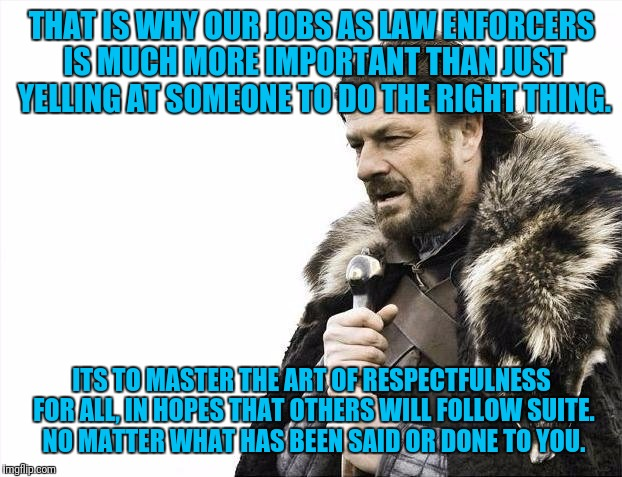 Brace Yourselves X is Coming Meme | THAT IS WHY OUR JOBS AS LAW ENFORCERS IS MUCH MORE IMPORTANT THAN JUST YELLING AT SOMEONE TO DO THE RIGHT THING. ITS TO MASTER THE ART OF RE | image tagged in memes,brace yourselves x is coming | made w/ Imgflip meme maker
