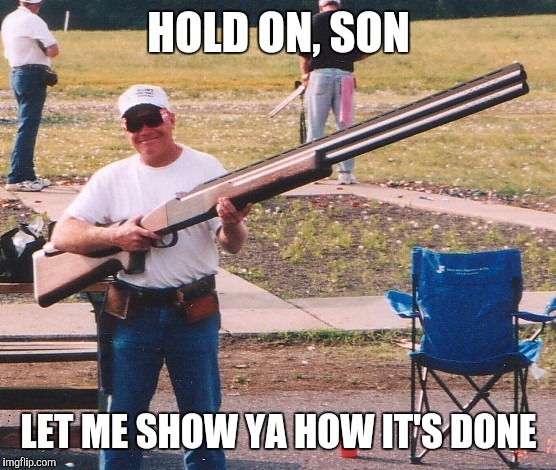Memes, Huge Rifle | HOLD ON, SON LET ME SHOW YA HOW IT'S DONE | image tagged in memes,huge rifle | made w/ Imgflip meme maker