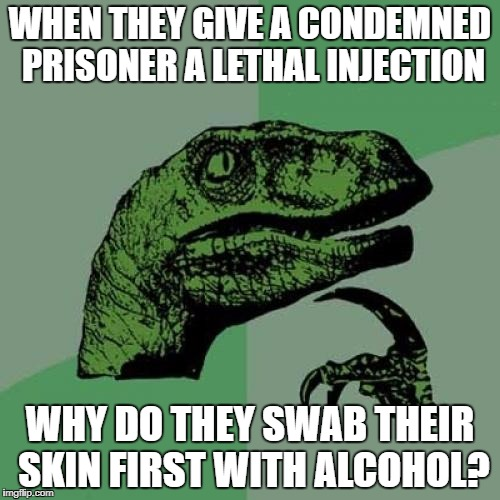 Philosoraptor Meme | WHEN THEY GIVE A CONDEMNED PRISONER A LETHAL INJECTION WHY DO THEY SWAB THEIR SKIN FIRST WITH ALCOHOL? | image tagged in memes,philosoraptor | made w/ Imgflip meme maker