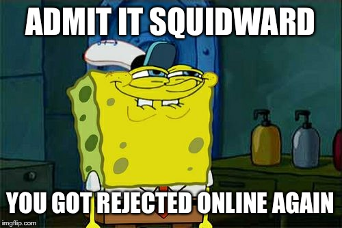 Dont You Squidward Meme | ADMIT IT SQUIDWARD YOU GOT REJECTED ONLINE AGAIN | image tagged in memes,dont you squidward | made w/ Imgflip meme maker