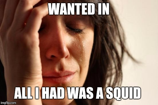 First World Problems Meme | WANTED IN ALL I HAD WAS A SQUID | image tagged in memes,first world problems | made w/ Imgflip meme maker