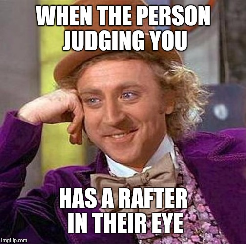 Creepy Condescending Wonka Meme | WHEN THE PERSON JUDGING YOU HAS A RAFTER IN THEIR EYE | image tagged in memes,creepy condescending wonka | made w/ Imgflip meme maker