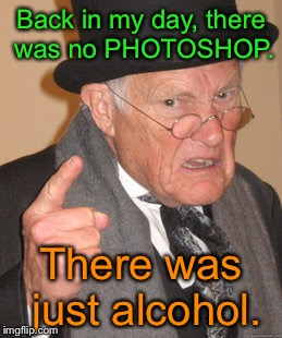 Back In My Day Meme | Back in my day, there was no PHOTOSHOP. There was just alcohol. | image tagged in memes,back in my day,first world problems,grumpy,funny,funny memes | made w/ Imgflip meme maker