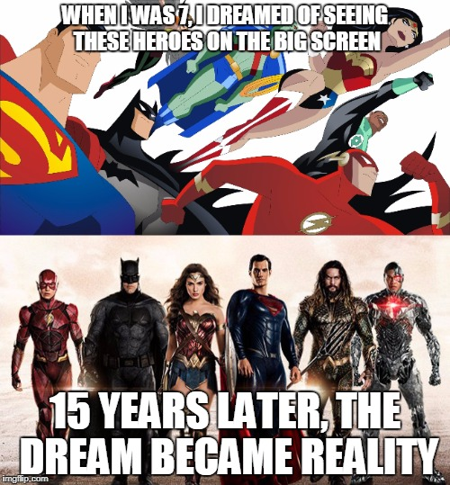 The dream is now real | WHEN I WAS 7, I DREAMED OF SEEING THESE HEROES ON THE BIG SCREEN 15 YEARS LATER, THE DREAM BECAME REALITY | image tagged in justice league | made w/ Imgflip meme maker