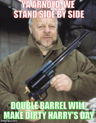 Memes, Huge Pistol | YA ARNOLD, WE STAND SIDE BY SIDE DOUBLE BARREL WILL MAKE DIRTY HARRY'S DAY | image tagged in memes,huge pistol | made w/ Imgflip meme maker