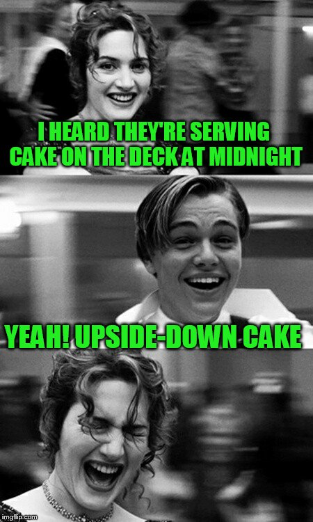 I HEARD THEY'RE SERVING CAKE ON THE DECK AT MIDNIGHT YEAH! UPSIDE-DOWN CAKE | image tagged in leonardo dicaprio and kate winslet template puns | made w/ Imgflip meme maker