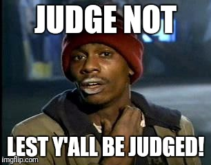 Y'all Got Any More Of That Meme | JUDGE NOT LEST Y'ALL BE JUDGED! | image tagged in memes,yall got any more of | made w/ Imgflip meme maker