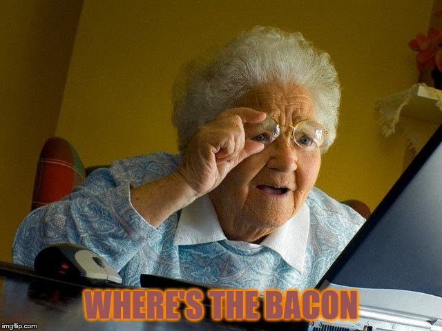 Grandma Finds The Internet Meme | WHERE'S THE BACON | image tagged in memes,grandma finds the internet | made w/ Imgflip meme maker