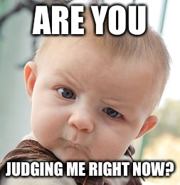 Skeptical Baby Meme | ARE YOU JUDGING ME RIGHT NOW? | image tagged in memes,skeptical baby | made w/ Imgflip meme maker
