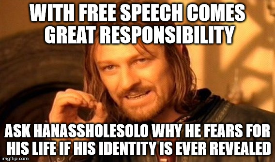 One Does Not Simply Meme | WITH FREE SPEECH COMES GREAT RESPONSIBILITY ASK HANASSHOLESOLO WHY HE FEARS FOR HIS LIFE IF HIS IDENTITY IS EVER REVEALED | image tagged in memes,one does not simply | made w/ Imgflip meme maker
