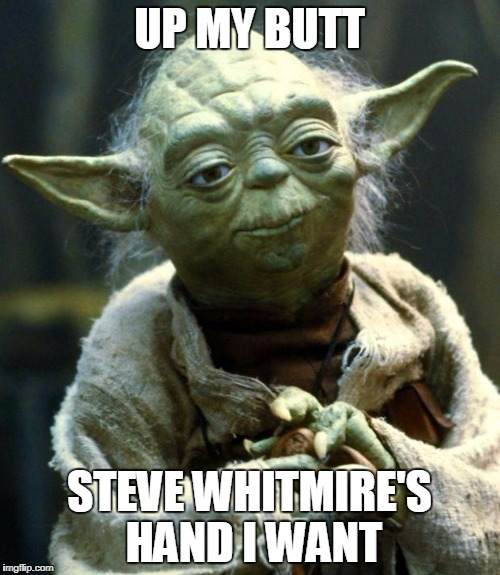 Star Wars Yoda Meme | UP MY BUTT STEVE WHITMIRE'S HAND I WANT | image tagged in memes,star wars yoda | made w/ Imgflip meme maker