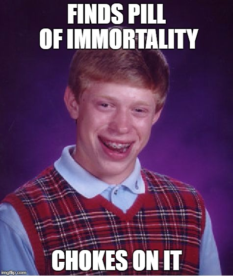 Bad Luck Brian Meme | FINDS PILL OF IMMORTALITY CHOKES ON IT | image tagged in memes,bad luck brian | made w/ Imgflip meme maker