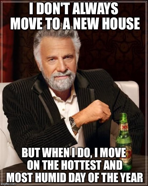 The Most Interesting Man In The World Meme | I DON'T ALWAYS MOVE TO A NEW HOUSE BUT WHEN I DO, I MOVE ON THE HOTTEST AND MOST HUMID DAY OF THE YEAR | image tagged in memes,the most interesting man in the world | made w/ Imgflip meme maker