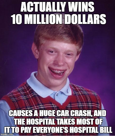Bad Luck Brian Meme | ACTUALLY WINS 10 MILLION DOLLARS CAUSES A HUGE CAR CRASH, AND THE HOSPITAL TAKES MOST OF IT TO PAY EVERYONE'S HOSPITAL BILL | image tagged in memes,bad luck brian | made w/ Imgflip meme maker