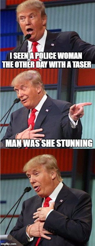 Bad Pun Trump | I SEEN A POLICE WOMAN THE OTHER DAY WITH A TASER MAN WAS SHE STUNNING | image tagged in bad pun trump | made w/ Imgflip meme maker