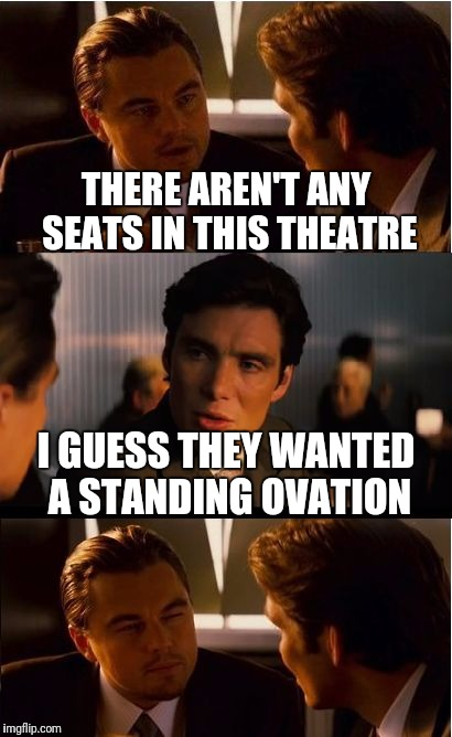 Inception Meme | THERE AREN'T ANY SEATS IN THIS THEATRE I GUESS THEY WANTED A STANDING OVATION | image tagged in memes,inception | made w/ Imgflip meme maker