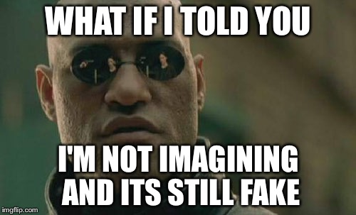 Matrix Morpheus Meme | WHAT IF I TOLD YOU I'M NOT IMAGINING AND ITS STILL FAKE | image tagged in memes,matrix morpheus | made w/ Imgflip meme maker