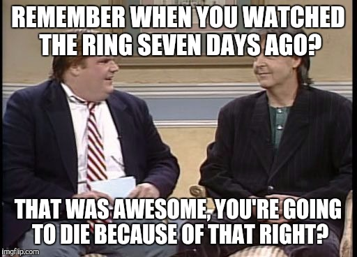 Chris Farley Show | REMEMBER WHEN YOU WATCHED THE RING SEVEN DAYS AGO? THAT WAS AWESOME, YOU'RE GOING TO DIE BECAUSE OF THAT RIGHT? | image tagged in chris farley show,memes,paul mccartney,the ring | made w/ Imgflip meme maker