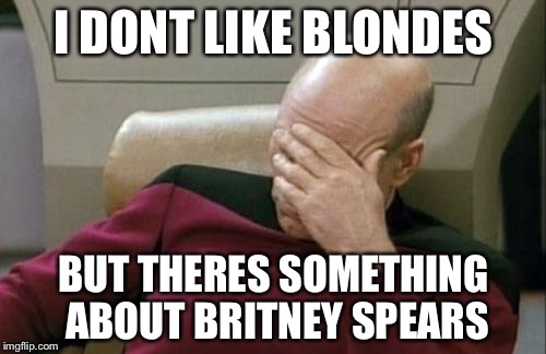 Captain Picard Facepalm Meme | I DONT LIKE BLONDES BUT THERES SOMETHING ABOUT BRITNEY SPEARS | image tagged in memes,captain picard facepalm | made w/ Imgflip meme maker