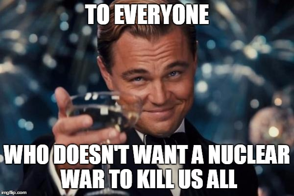 You guys are underrated! | TO EVERYONE WHO DOESN'T WANT A NUCLEAR WAR TO KILL US ALL | image tagged in memes,leonardo dicaprio cheers,nuclear war | made w/ Imgflip meme maker