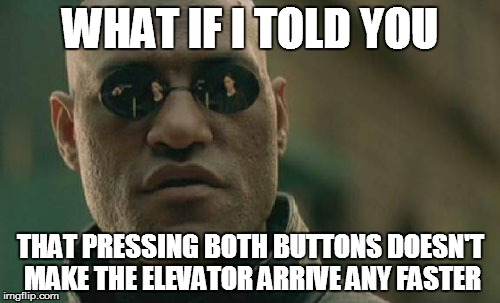 Matrix Morpheus Meme | WHAT IF I TOLD YOU THAT PRESSING BOTH BUTTONS DOESN'T MAKE THE ELEVATOR ARRIVE ANY FASTER | image tagged in memes,matrix morpheus | made w/ Imgflip meme maker