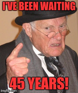 Back In My Day Meme | I'VE BEEN WAITING 45 YEARS! | image tagged in memes,back in my day | made w/ Imgflip meme maker