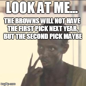 cleveland browns 2017 | LOOK AT ME... THE BROWNS WILL NOT HAVE THE FIRST PICK NEXT YEAR, BUT THE SECOND PICK MAYBE | image tagged in memes,look at me,funny memes | made w/ Imgflip meme maker