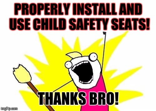 X All The Y Meme | PROPERLY INSTALL AND USE CHILD SAFETY SEATS! THANKS BRO! | image tagged in memes,x all the y | made w/ Imgflip meme maker
