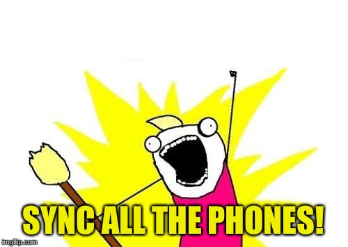 X All The Y Meme | SYNC ALL THE PHONES! | image tagged in memes,x all the y | made w/ Imgflip meme maker