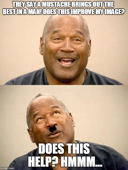oj simpson's mustache  | THEY SAY A MUSTACHE BRINGS OUT THE BEST IN A MAN! DOES THIS IMPROVE MY IMAGE? DOES THIS HELP? HMMM... | image tagged in oj simpson,oj simpson smiling | made w/ Imgflip meme maker