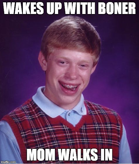 Bad Luck Brian Meme | WAKES UP WITH BONER MOM WALKS IN | image tagged in memes,bad luck brian | made w/ Imgflip meme maker