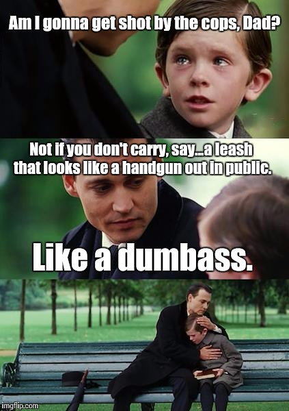 Finding Neverland Meme | Am I gonna get shot by the cops, Dad? Not if you don't carry, say...a leash that looks like a handgun out in public. Like a dumbass. | image tagged in memes,finding neverland | made w/ Imgflip meme maker