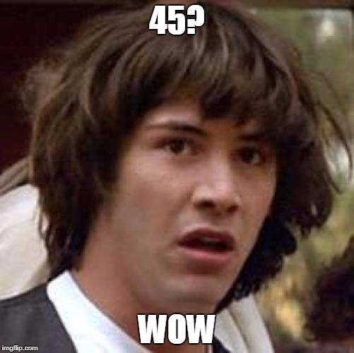 Conspiracy Keanu Meme | 45? WOW | image tagged in memes,conspiracy keanu | made w/ Imgflip meme maker