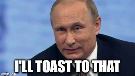 putin | I'LL TOAST TO THAT | image tagged in putin | made w/ Imgflip meme maker