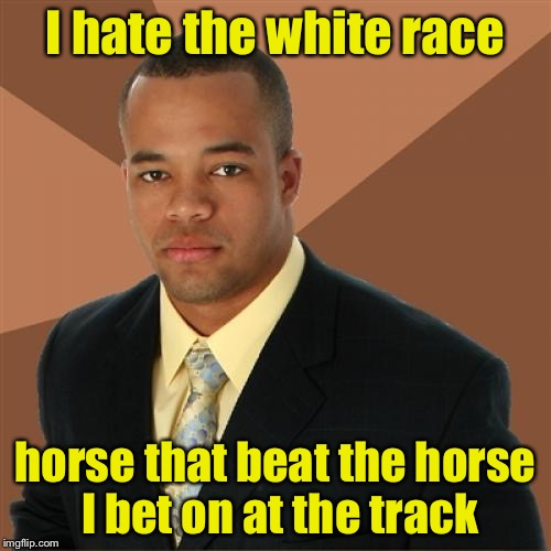 Successful Black Man Meme | I hate the white race horse that beat the horse I bet on at the track | image tagged in memes,successful black man | made w/ Imgflip meme maker