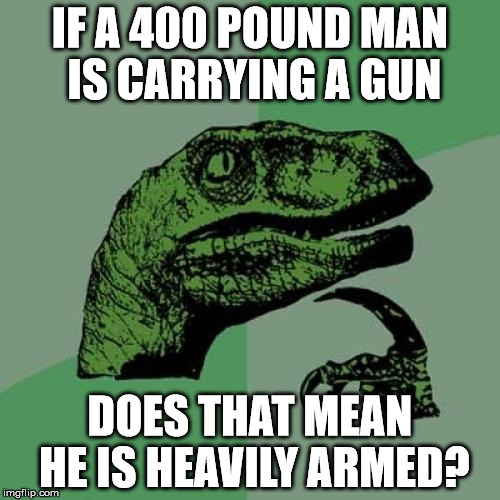 Philosoraptor Meme | IF A 400 POUND MAN IS CARRYING A GUN DOES THAT MEAN HE IS HEAVILY ARMED? | image tagged in memes,philosoraptor | made w/ Imgflip meme maker