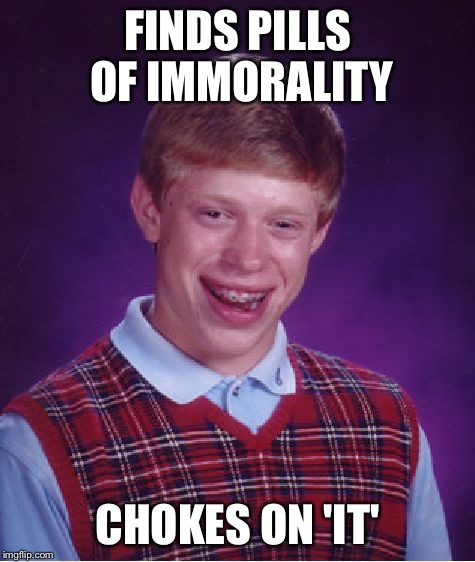 Bad Luck Brian Meme | FINDS PILLS OF IMMORALITY CHOKES ON 'IT' | image tagged in memes,bad luck brian | made w/ Imgflip meme maker