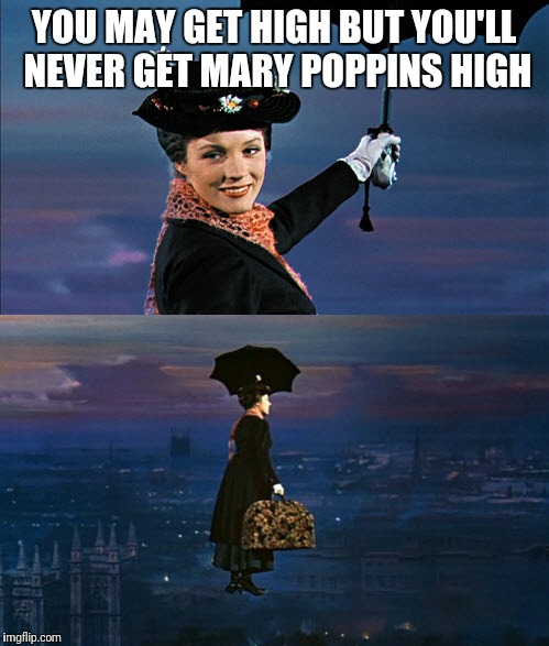 Mary Poppins Leaving | YOU MAY GET HIGH BUT YOU'LL NEVER GET MARY POPPINS HIGH | image tagged in mary poppins leaving | made w/ Imgflip meme maker