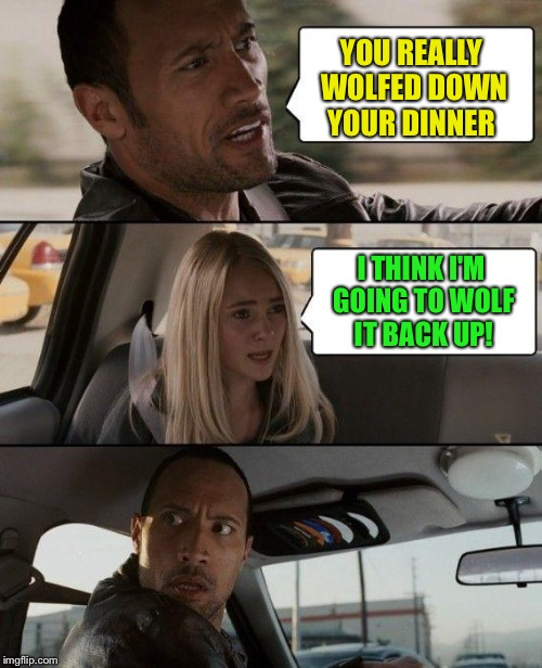 The Rock Driving Meme | YOU REALLY WOLFED DOWN YOUR DINNER I THINK I'M GOING TO WOLF IT BACK UP! | image tagged in memes,the rock driving,puke,ralph,vomitus,lol | made w/ Imgflip meme maker
