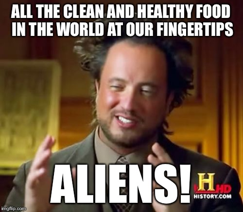 Ancient Aliens Meme | ALL THE CLEAN AND HEALTHY FOOD IN THE WORLD AT OUR FINGERTIPS ALIENS! | image tagged in memes,ancient aliens | made w/ Imgflip meme maker