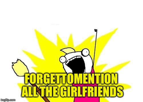 X All The Y Meme | FORGETTOMENTION ALL THE GIRLFRIENDS | image tagged in memes,x all the y | made w/ Imgflip meme maker