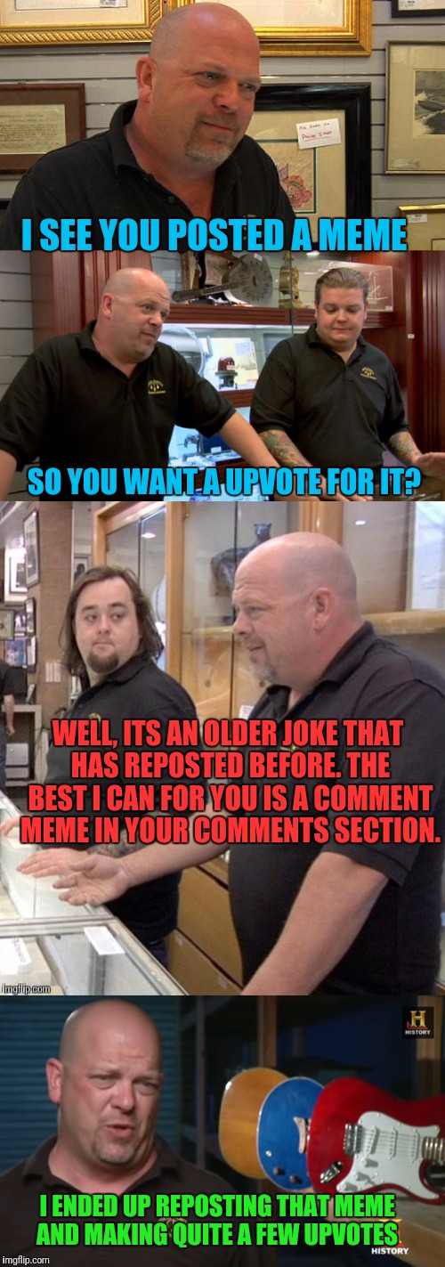 Imgflip Pawn Stars | I SEE YOU POSTED A MEME SO YOU WANT A UPVOTE FOR IT? WELL, ITS AN OLDER JOKE THAT HAS REPOSTED BEFORE. THE BEST I CAN FOR YOU IS A COMMENT M | image tagged in reposts,memes,pawn stars,imgflip | made w/ Imgflip meme maker
