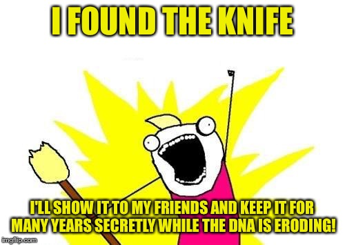 X All The Y Meme | I FOUND THE KNIFE I'LL SHOW IT TO MY FRIENDS AND KEEP IT FOR MANY YEARS SECRETLY WHILE THE DNA IS ERODING! | image tagged in memes,x all the y | made w/ Imgflip meme maker