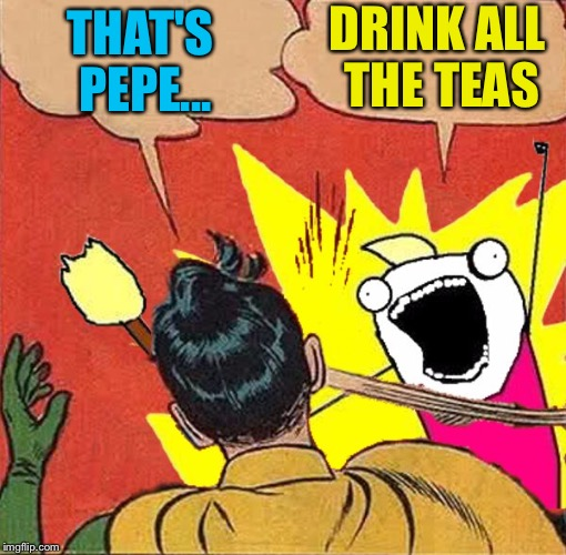 XY slaps Robin | THAT'S PEPE... DRINK ALL THE TEAS | image tagged in xy slaps robin | made w/ Imgflip meme maker
