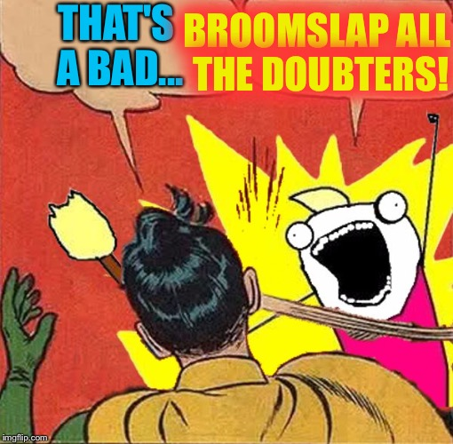 XY slaps Robin | THAT'S A BAD... BROOMSLAP ALL THE DOUBTERS! | image tagged in xy slaps robin | made w/ Imgflip meme maker