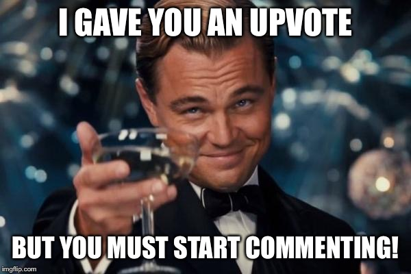 Leonardo Dicaprio Cheers Meme | I GAVE YOU AN UPVOTE BUT YOU MUST START COMMENTING! | image tagged in memes,leonardo dicaprio cheers | made w/ Imgflip meme maker