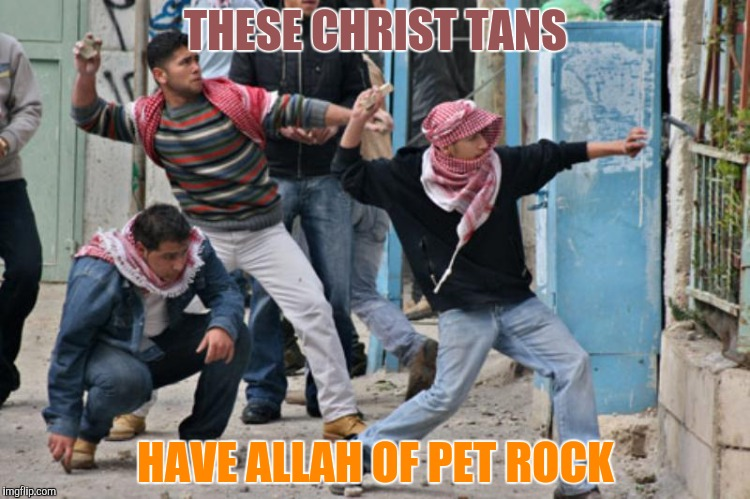 THESE CHRIST TANS HAVE ALLAH OF PET ROCK | made w/ Imgflip meme maker