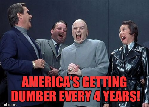 Laughing Villains Meme | AMERICA'S GETTING DUMBER EVERY 4 YEARS! | image tagged in memes,laughing villains | made w/ Imgflip meme maker