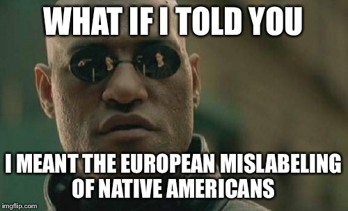 Matrix Morpheus Meme | WHAT IF I TOLD YOU I MEANT THE EUROPEAN MISLABELING OF NATIVE AMERICANS | image tagged in memes,matrix morpheus | made w/ Imgflip meme maker